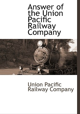 Answer of the Union Pacific Railway Company by Union Pacific Railroad Company [Hardcover] - 